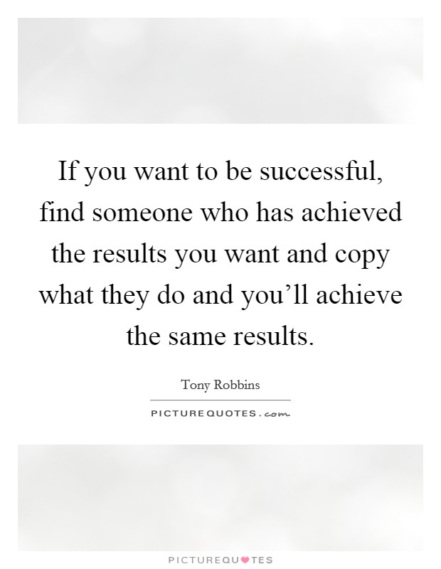 If you want to be successful, find someone who has achieved the results you want and copy what they do and you'll achieve the same results Picture Quote #1