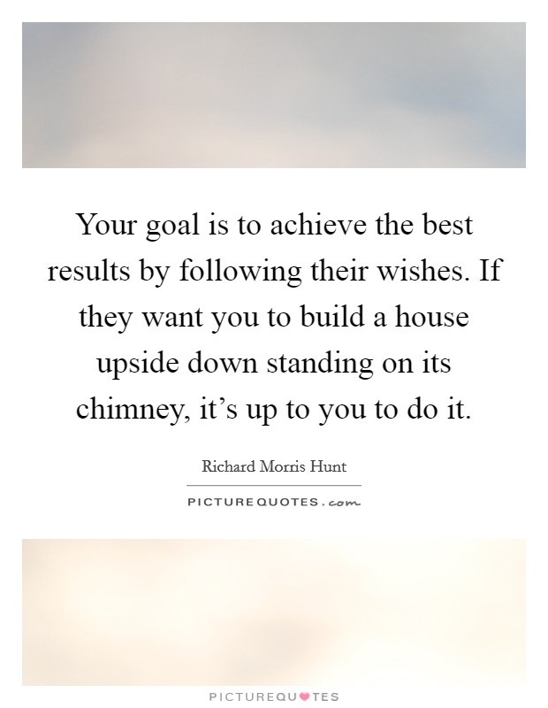 Your goal is to achieve the best results by following their wishes. If they want you to build a house upside down standing on its chimney, it's up to you to do it Picture Quote #1