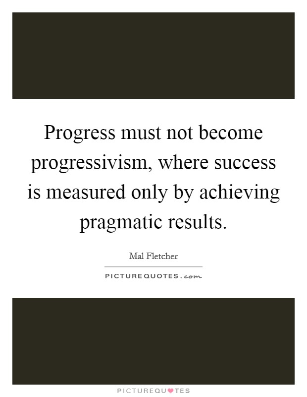 Progress must not become progressivism, where success is measured only by achieving pragmatic results Picture Quote #1