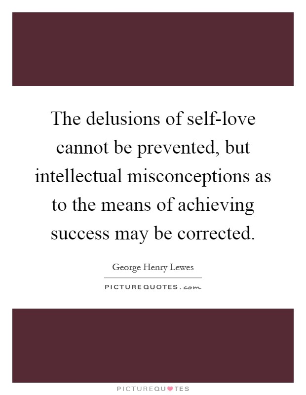 The delusions of self-love cannot be prevented, but intellectual misconceptions as to the means of achieving success may be corrected Picture Quote #1