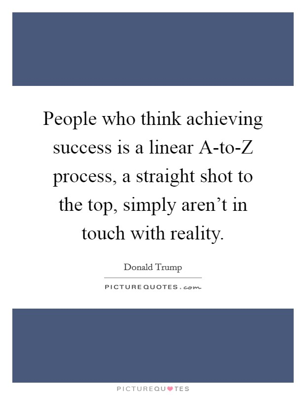 People who think achieving success is a linear A-to-Z process, a straight shot to the top, simply aren't in touch with reality Picture Quote #1