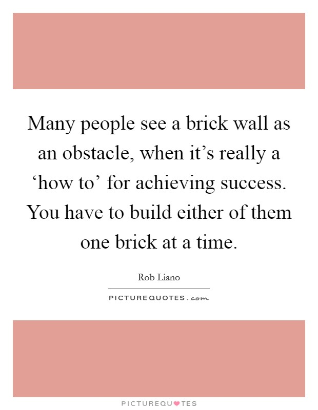 Many people see a brick wall as an obstacle, when it's really a 'how to' for achieving success. You have to build either of them one brick at a time Picture Quote #1