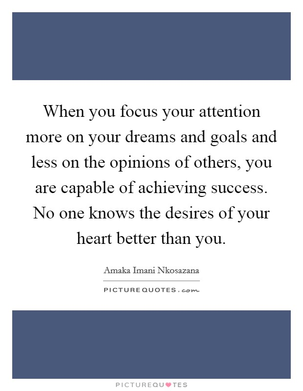 When you focus your attention more on your dreams and goals and less on the opinions of others, you are capable of achieving success. No one knows the desires of your heart better than you Picture Quote #1