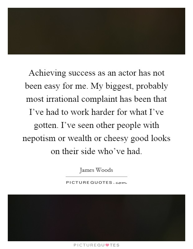 Achieving success as an actor has not been easy for me. My biggest, probably most irrational complaint has been that I've had to work harder for what I've gotten. I've seen other people with nepotism or wealth or cheesy good looks on their side who've had Picture Quote #1