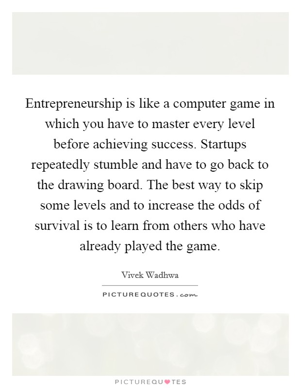 Entrepreneurship is like a computer game in which you have to master every level before achieving success. Startups repeatedly stumble and have to go back to the drawing board. The best way to skip some levels and to increase the odds of survival is to learn from others who have already played the game Picture Quote #1