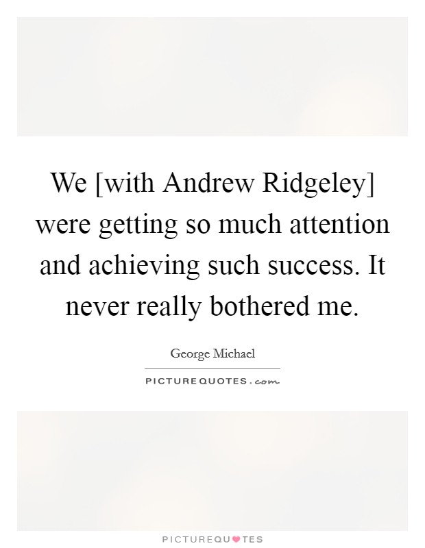 We [with Andrew Ridgeley] were getting so much attention and achieving such success. It never really bothered me Picture Quote #1