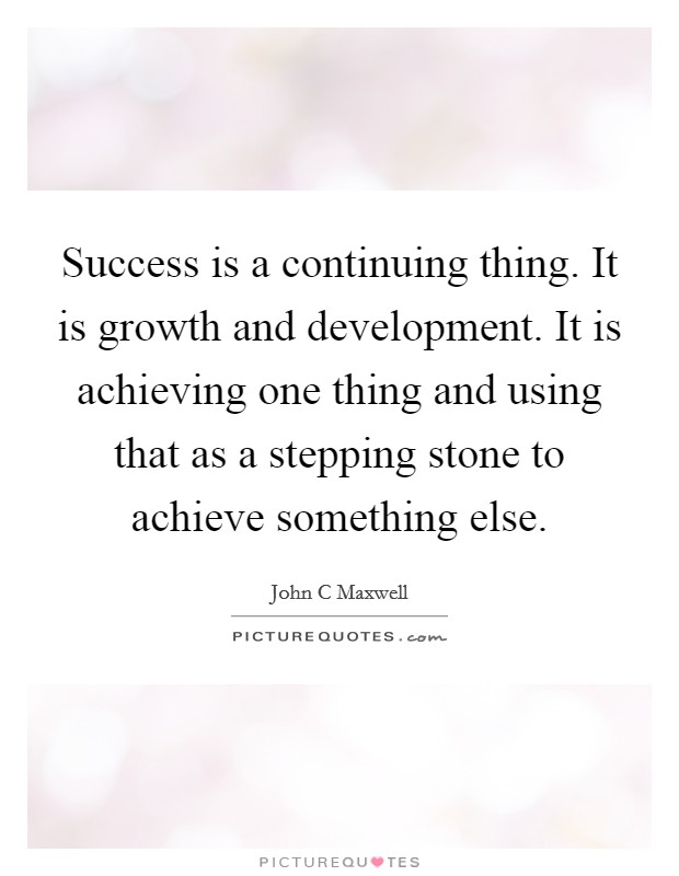 Success is a continuing thing. It is growth and development. It is achieving one thing and using that as a stepping stone to achieve something else Picture Quote #1