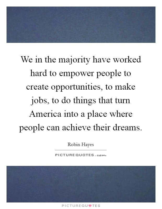 We in the majority have worked hard to empower people to create opportunities, to make jobs, to do things that turn America into a place where people can achieve their dreams Picture Quote #1