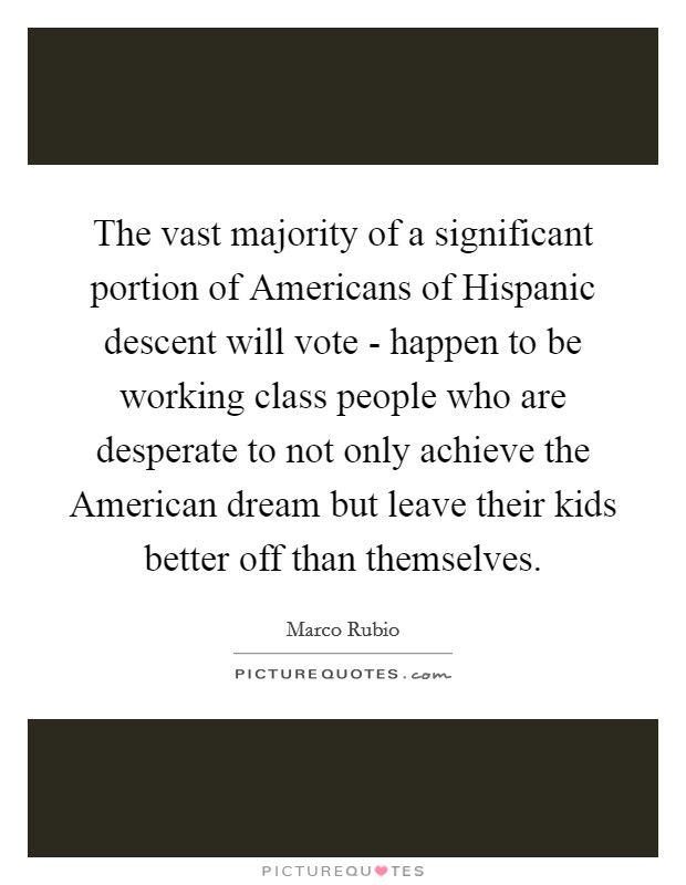 The vast majority of a significant portion of Americans of Hispanic descent will vote - happen to be working class people who are desperate to not only achieve the American dream but leave their kids better off than themselves Picture Quote #1