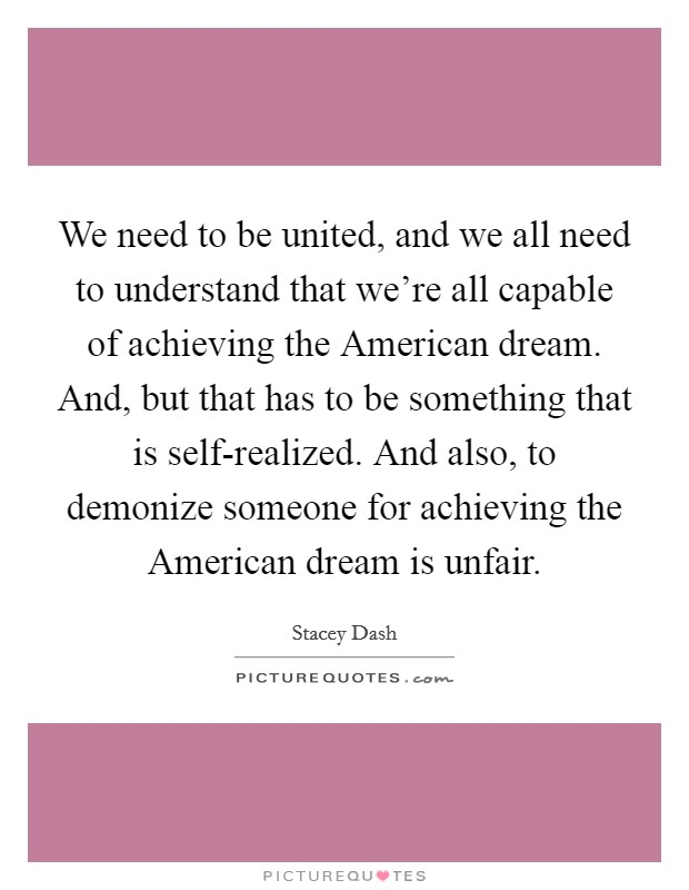 We need to be united, and we all need to understand that we're all capable of achieving the American dream. And, but that has to be something that is self-realized. And also, to demonize someone for achieving the American dream is unfair Picture Quote #1