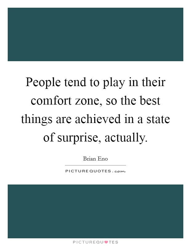 People tend to play in their comfort zone, so the best things are achieved in a state of surprise, actually Picture Quote #1