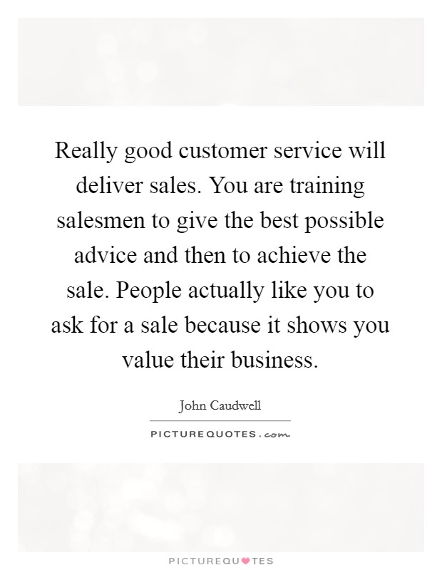 Really good customer service will deliver sales. You are training salesmen to give the best possible advice and then to achieve the sale. People actually like you to ask for a sale because it shows you value their business Picture Quote #1