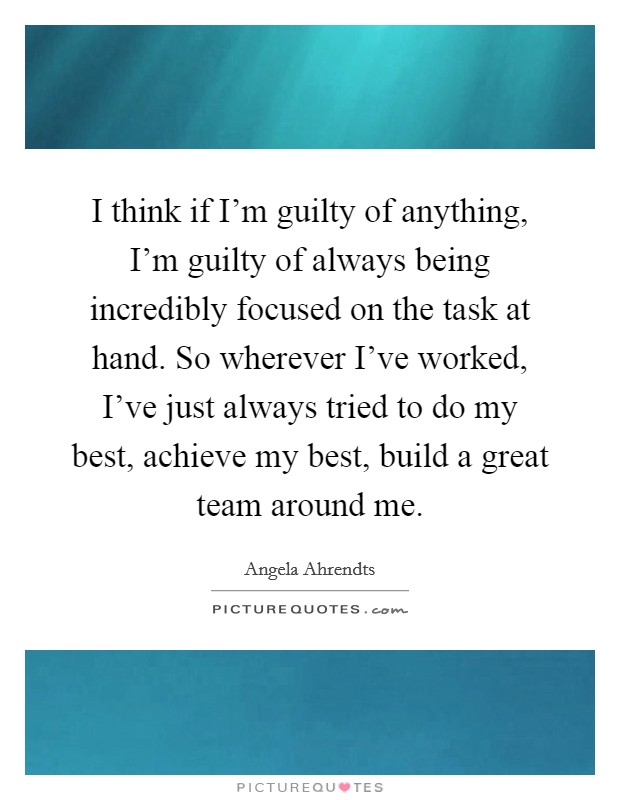 I think if I'm guilty of anything, I'm guilty of always being incredibly focused on the task at hand. So wherever I've worked, I've just always tried to do my best, achieve my best, build a great team around me Picture Quote #1