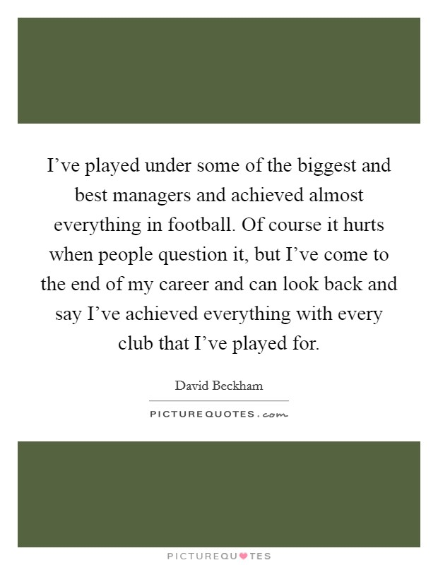 I've played under some of the biggest and best managers and achieved almost everything in football. Of course it hurts when people question it, but I've come to the end of my career and can look back and say I've achieved everything with every club that I've played for Picture Quote #1