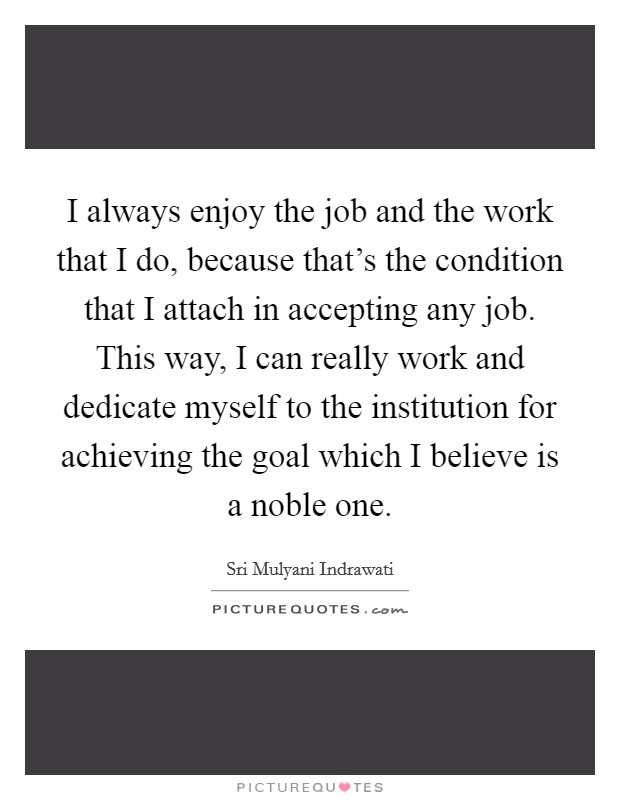 I always enjoy the job and the work that I do, because that's the condition that I attach in accepting any job. This way, I can really work and dedicate myself to the institution for achieving the goal which I believe is a noble one Picture Quote #1