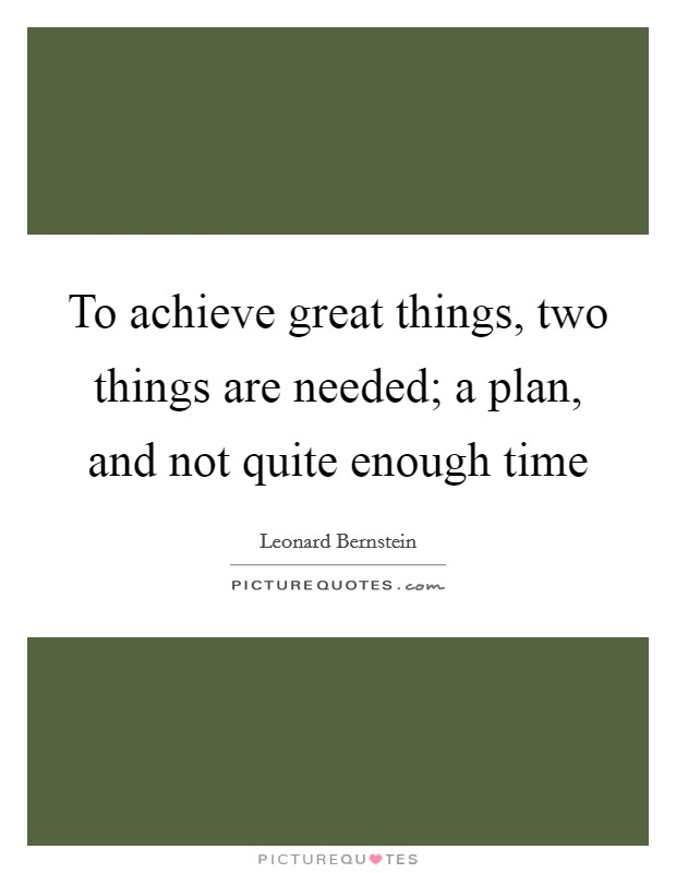 To Achieve Great Things, Two Things Are Needed; A Plan, And Not Quite  Enough Time