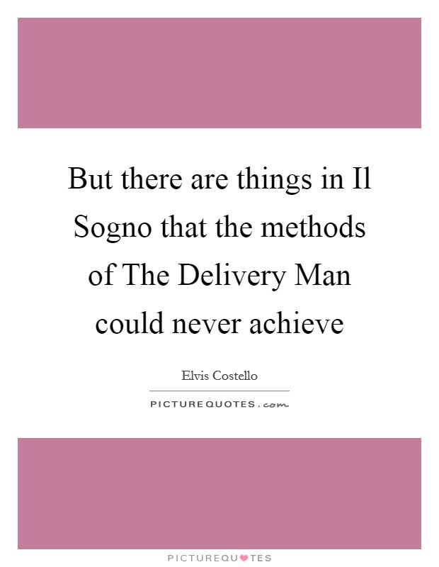 But there are things in Il Sogno that the methods of The Delivery Man could never achieve Picture Quote #1