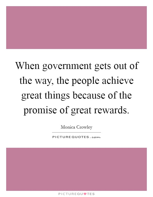 When government gets out of the way, the people achieve great things because of the promise of great rewards Picture Quote #1
