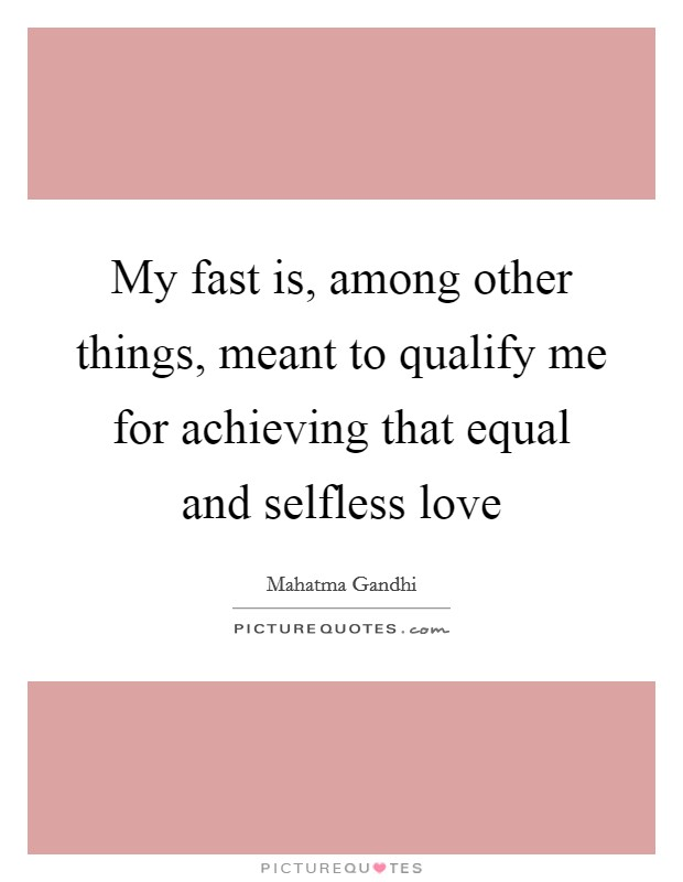 My fast is, among other things, meant to qualify me for achieving that equal and selfless love Picture Quote #1