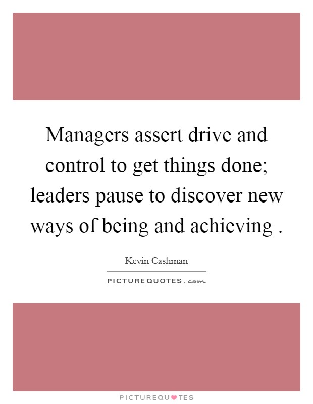Managers assert drive and control to get things done; leaders pause to discover new ways of being and achieving  Picture Quote #1