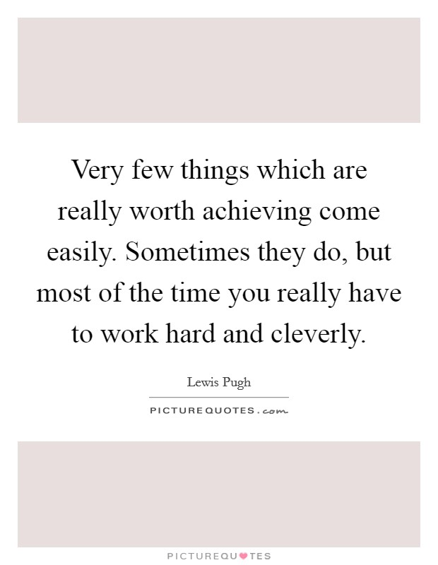 Very few things which are really worth achieving come easily. Sometimes they do, but most of the time you really have to work hard and cleverly Picture Quote #1