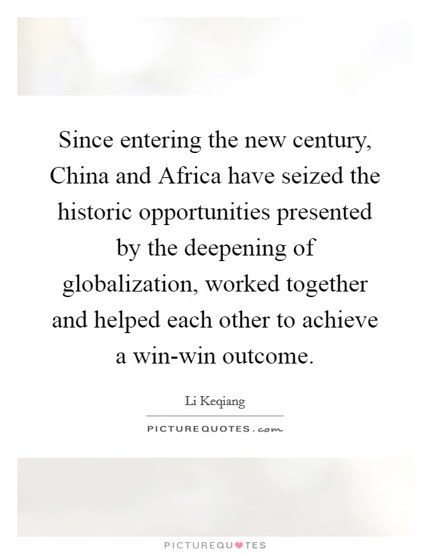 Since entering the new century, China and Africa have seized the historic opportunities presented by the deepening of globalization, worked together and helped each other to achieve a win-win outcome Picture Quote #1