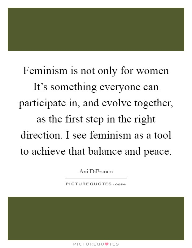 Feminism is not only for women It's something everyone can participate in, and evolve together, as the first step in the right direction. I see feminism as a tool to achieve that balance and peace Picture Quote #1