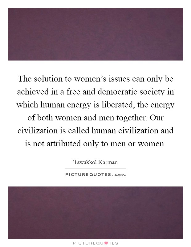 The solution to women's issues can only be achieved in a free and democratic society in which human energy is liberated, the energy of both women and men together. Our civilization is called human civilization and is not attributed only to men or women Picture Quote #1