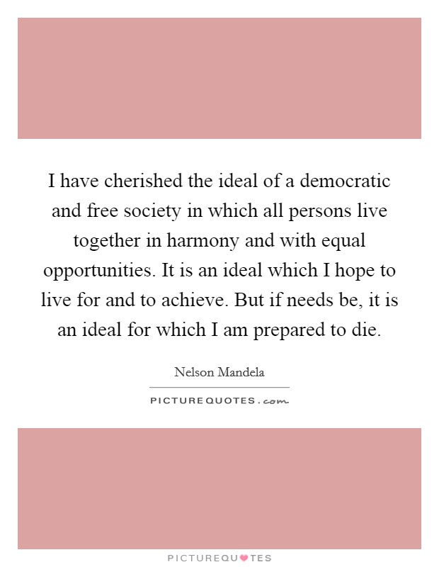 I have cherished the ideal of a democratic and free society in which all persons live together in harmony and with equal opportunities. It is an ideal which I hope to live for and to achieve. But if needs be, it is an ideal for which I am prepared to die Picture Quote #1