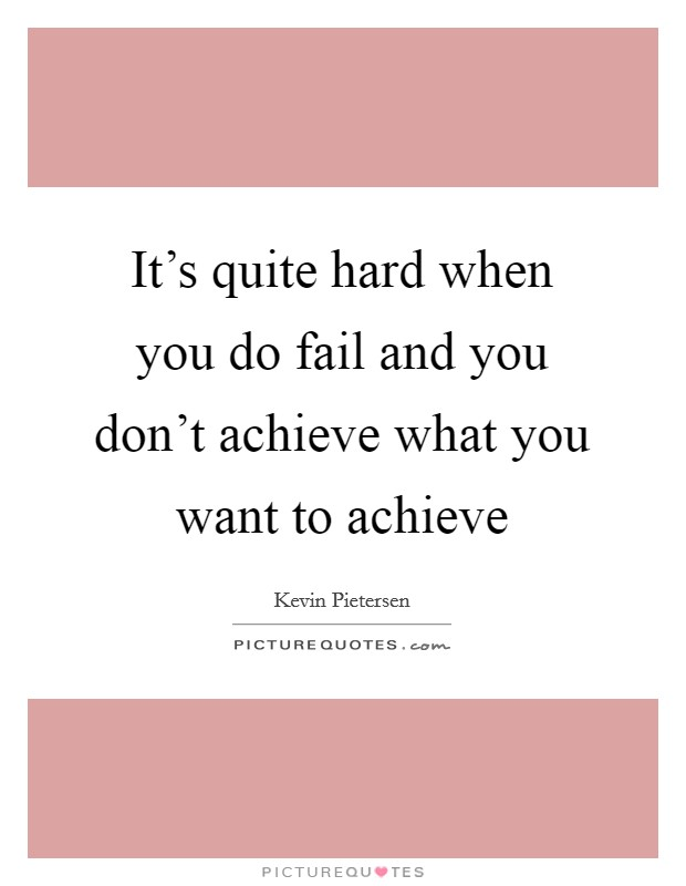 It's quite hard when you do fail and you don't achieve what you want to achieve Picture Quote #1