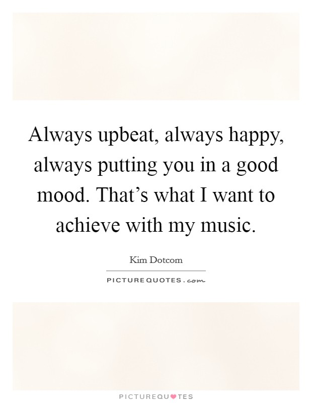 Always upbeat, always happy, always putting you in a good mood. That's what I want to achieve with my music Picture Quote #1