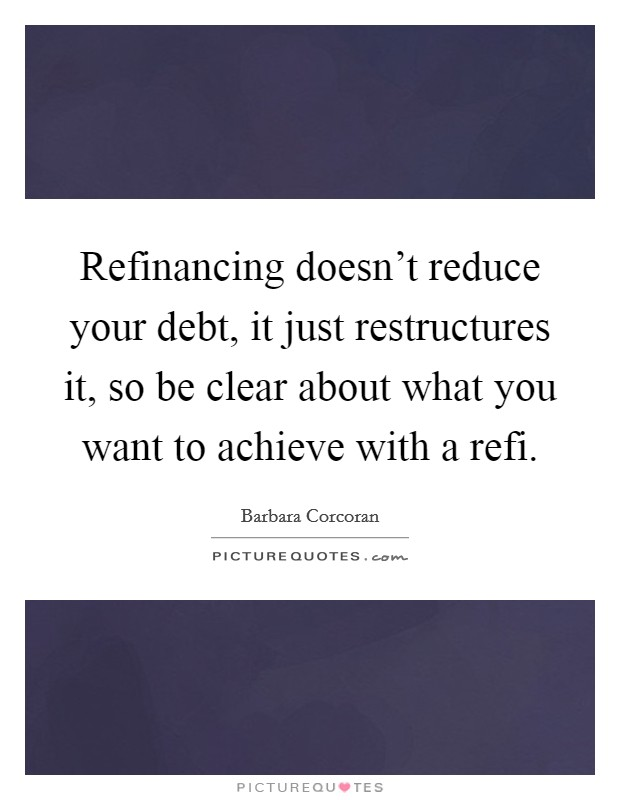 Refinancing doesn't reduce your debt, it just restructures it, so be clear about what you want to achieve with a refi Picture Quote #1