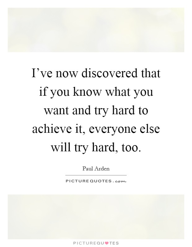 I've now discovered that if you know what you want and try hard to achieve it, everyone else will try hard, too Picture Quote #1