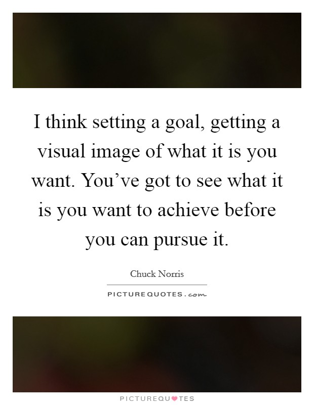 I think setting a goal, getting a visual image of what it is you want. You've got to see what it is you want to achieve before you can pursue it Picture Quote #1