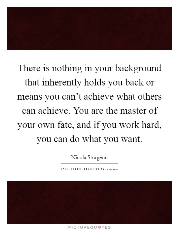 There is nothing in your background that inherently holds you back or means you can't achieve what others can achieve. You are the master of your own fate, and if you work hard, you can do what you want Picture Quote #1