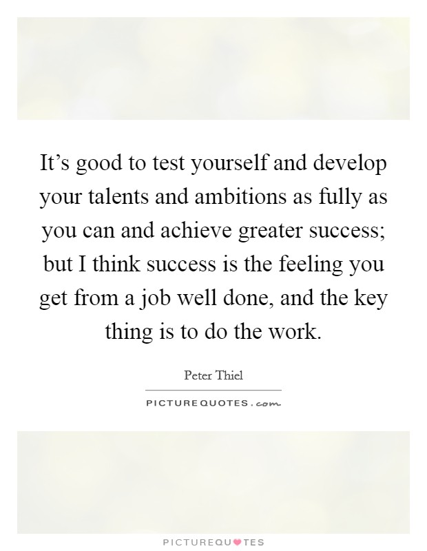 It's good to test yourself and develop your talents and ambitions as fully as you can and achieve greater success; but I think success is the feeling you get from a job well done, and the key thing is to do the work Picture Quote #1