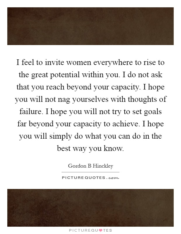 I feel to invite women everywhere to rise to the great potential within you. I do not ask that you reach beyond your capacity. I hope you will not nag yourselves with thoughts of failure. I hope you will not try to set goals far beyond your capacity to achieve. I hope you will simply do what you can do in the best way you know Picture Quote #1