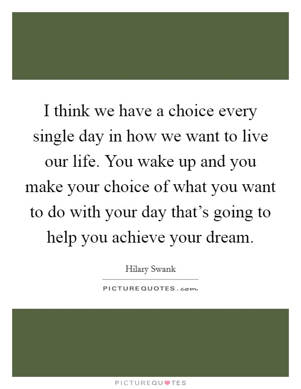 I think we have a choice every single day in how we want to live our life. You wake up and you make your choice of what you want to do with your day that's going to help you achieve your dream Picture Quote #1