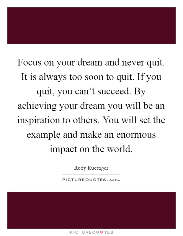 Focus on your dream and never quit. It is always too soon to quit. If you quit, you can't succeed. By achieving your dream you will be an inspiration to others. You will set the example and make an enormous impact on the world Picture Quote #1