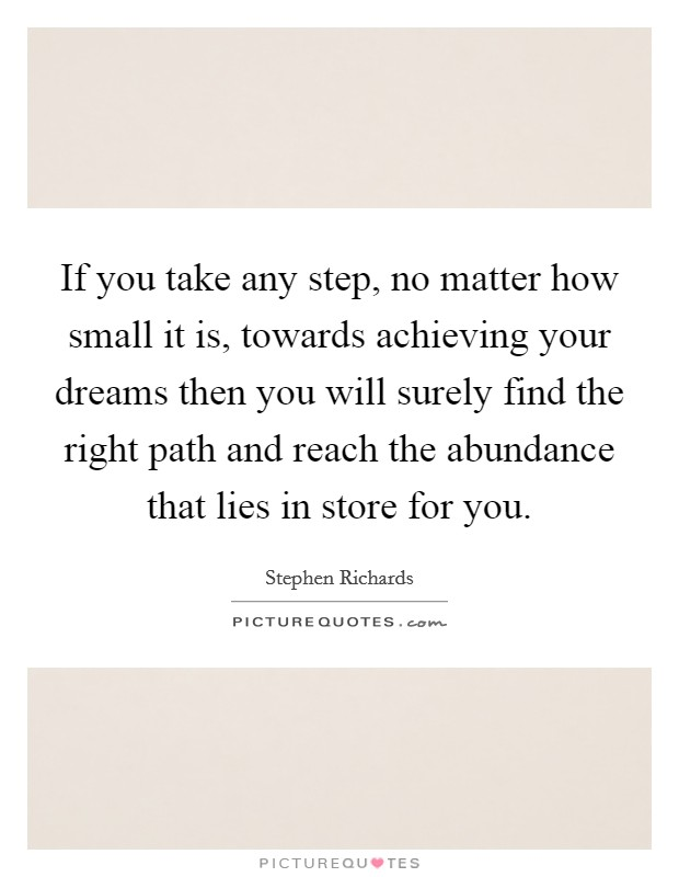 If you take any step, no matter how small it is, towards achieving your dreams then you will surely find the right path and reach the abundance that lies in store for you Picture Quote #1