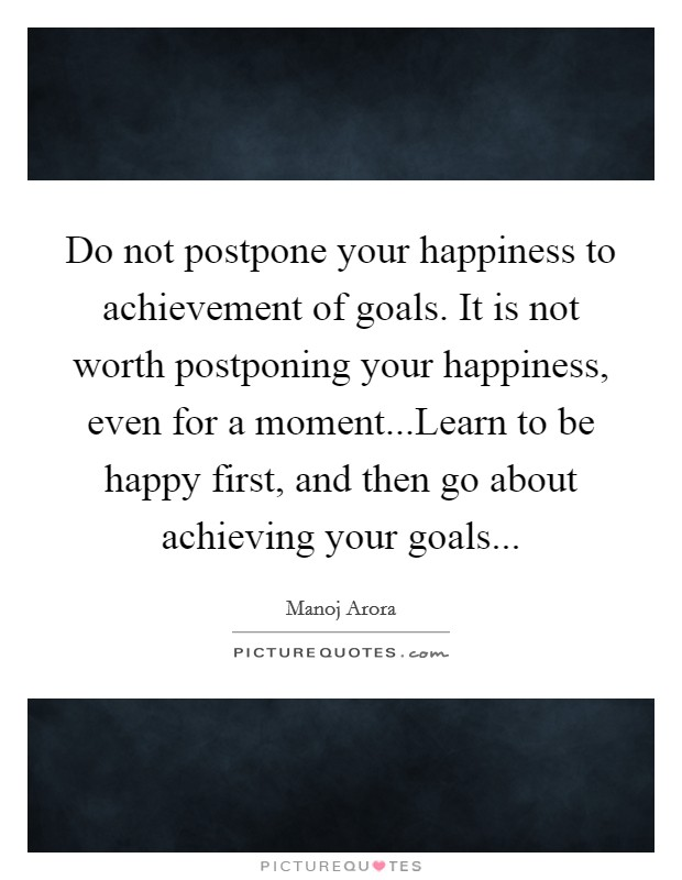 Do not postpone your happiness to achievement of goals. It is not worth postponing your happiness, even for a moment...Learn to be happy first, and then go about achieving your goals Picture Quote #1