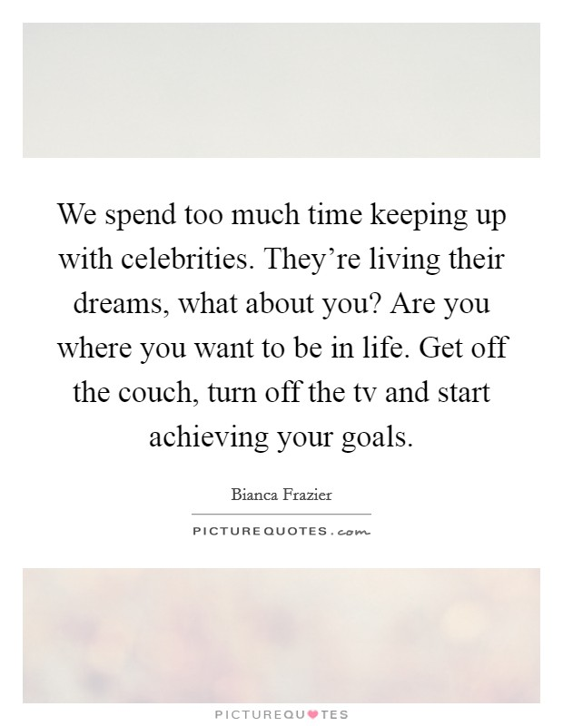 We spend too much time keeping up with celebrities. They're living their dreams, what about you? Are you where you want to be in life. Get off the couch, turn off the tv and start achieving your goals Picture Quote #1