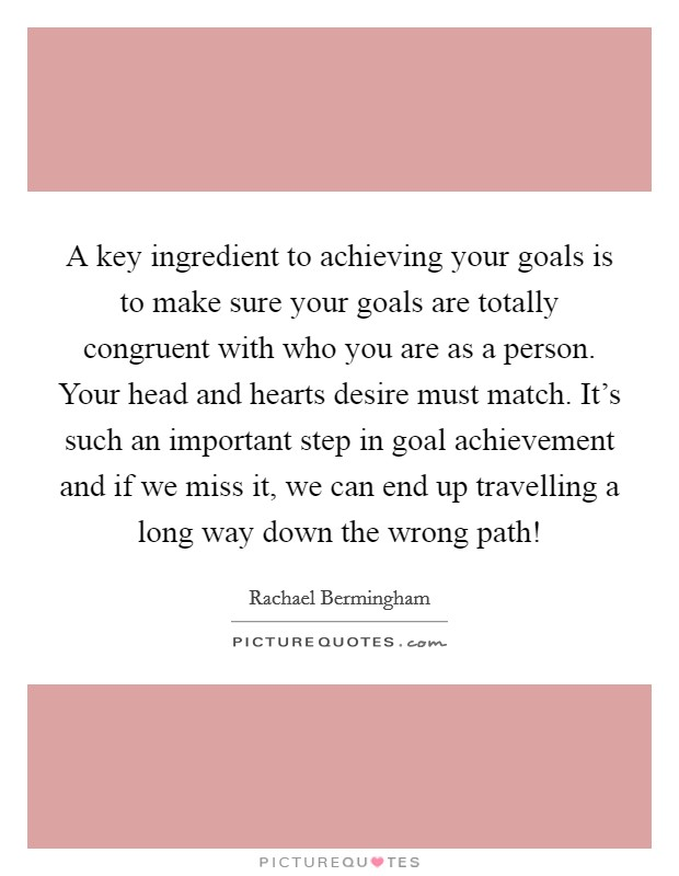 A key ingredient to achieving your goals is to make sure your goals are totally congruent with who you are as a person. Your head and hearts desire must match. It's such an important step in goal achievement and if we miss it, we can end up travelling a long way down the wrong path! Picture Quote #1