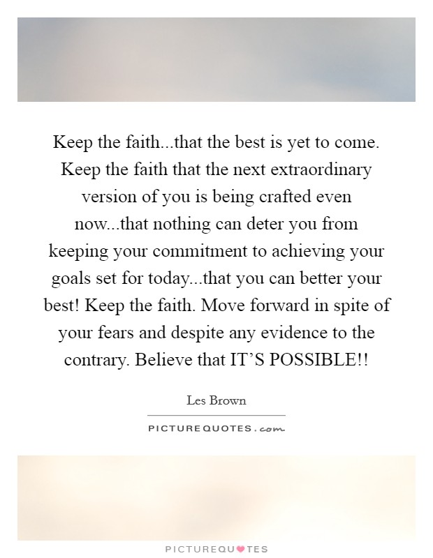 Keep the faith...that the best is yet to come. Keep the faith that the next extraordinary version of you is being crafted even now...that nothing can deter you from keeping your commitment to achieving your goals set for today...that you can better your best! Keep the faith. Move forward in spite of your fears and despite any evidence to the contrary. Believe that IT'S POSSIBLE!! Picture Quote #1