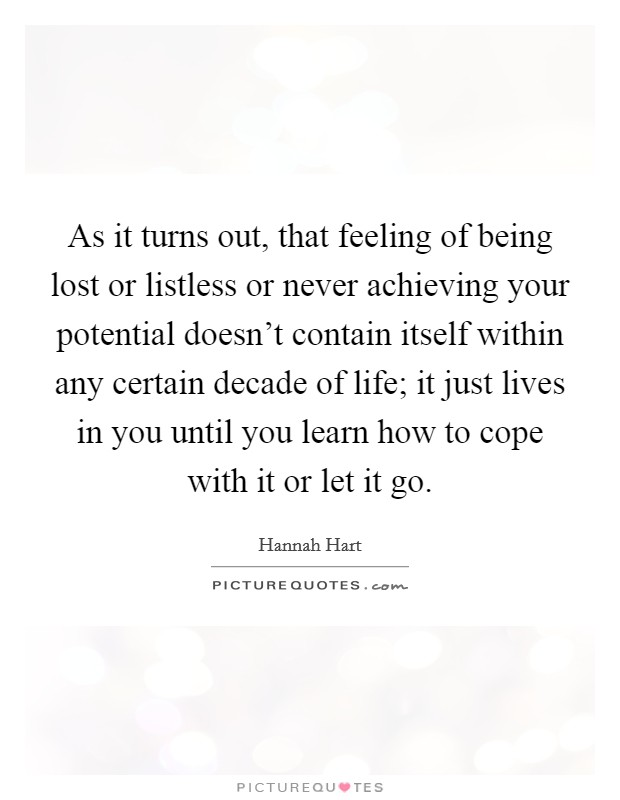 As it turns out, that feeling of being lost or listless or never achieving your potential doesn't contain itself within any certain decade of life; it just lives in you until you learn how to cope with it or let it go Picture Quote #1