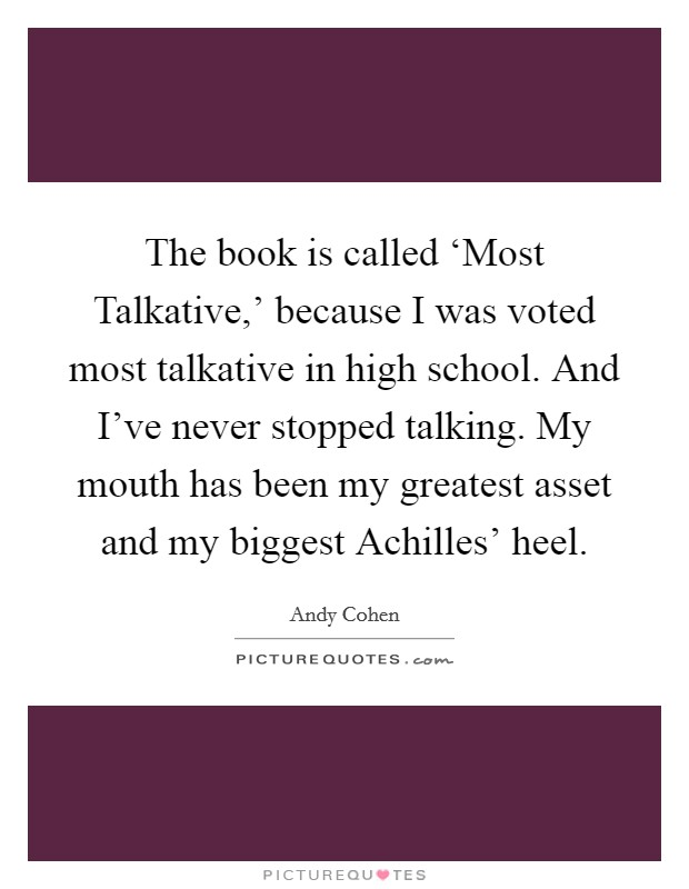 The book is called 'Most Talkative,' because I was voted most talkative in high school. And I've never stopped talking. My mouth has been my greatest asset and my biggest Achilles' heel Picture Quote #1