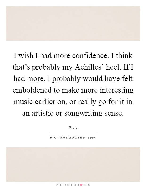 I wish I had more confidence. I think that's probably my Achilles' heel. If I had more, I probably would have felt emboldened to make more interesting music earlier on, or really go for it in an artistic or songwriting sense Picture Quote #1