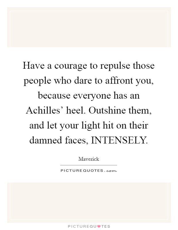 Have a courage to repulse those people who dare to affront you, because everyone has an Achilles' heel. Outshine them, and let your light hit on their damned faces, INTENSELY Picture Quote #1
