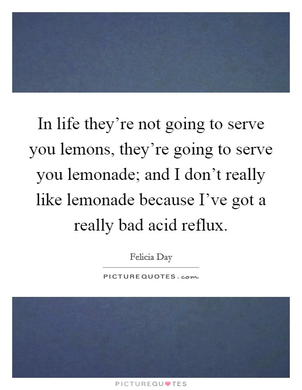 In life they're not going to serve you lemons, they're going to serve you lemonade; and I don't really like lemonade because I've got a really bad acid reflux Picture Quote #1