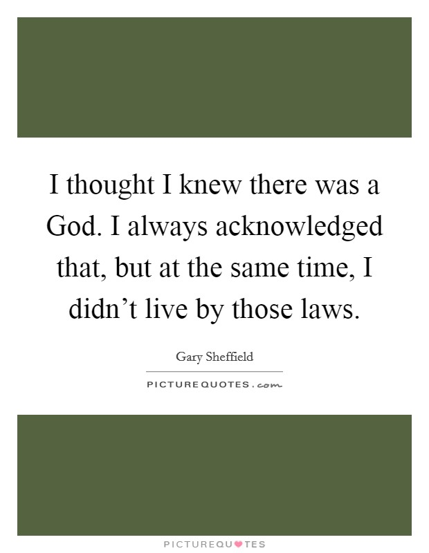 I thought I knew there was a God. I always acknowledged that, but at the same time, I didn't live by those laws Picture Quote #1